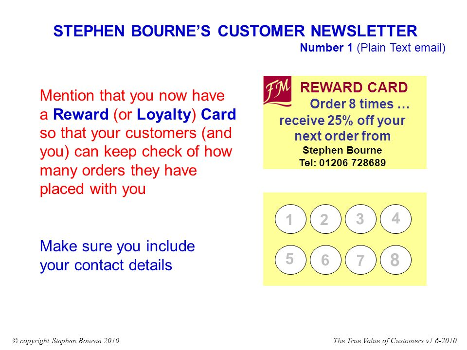 The True Value of Customers v1 6-2010© copyright Stephen Bourne 2010 STEPHEN BOURNES CUSTOMER NEWSLETTER Number 1 (Plain Text email) REWARD CARD receive 25% off your next order from Stephen Bourne Tel: 01206 728689 Order 8 times … 12 3 4 5 6 7 8 Mention that you now have a Reward (or Loyalty) Card so that your customers (and you) can keep check of how many orders they have placed with you Make sure you include your contact details
