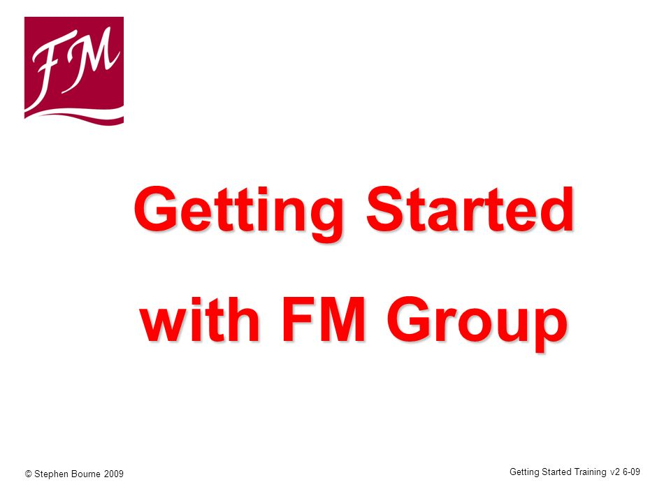 Getting Started Training v2 6-09 © Stephen Bourne 2009 Getting Started with FM Group