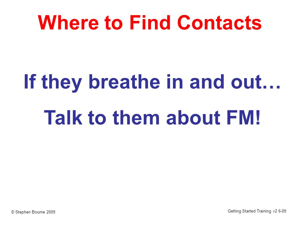 Getting Started Training v2 6-09 © Stephen Bourne 2009 Where to Find Contacts If they breathe in and out… Talk to them about FM!