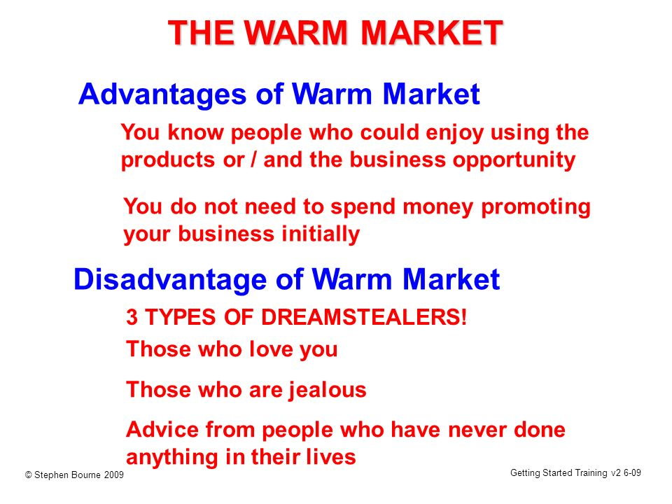Getting Started Training v2 6-09 © Stephen Bourne 2009 Advantages of Warm Market THE WARM MARKET You know people who could enjoy using the products or / and the business opportunity Disadvantage of Warm Market 3 TYPES OF DREAMSTEALERS.