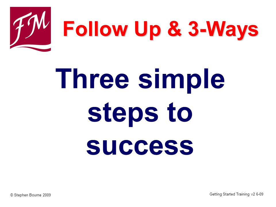Getting Started Training v2 6-09 © Stephen Bourne 2009 Three simple steps to success Follow Up & 3-Ways