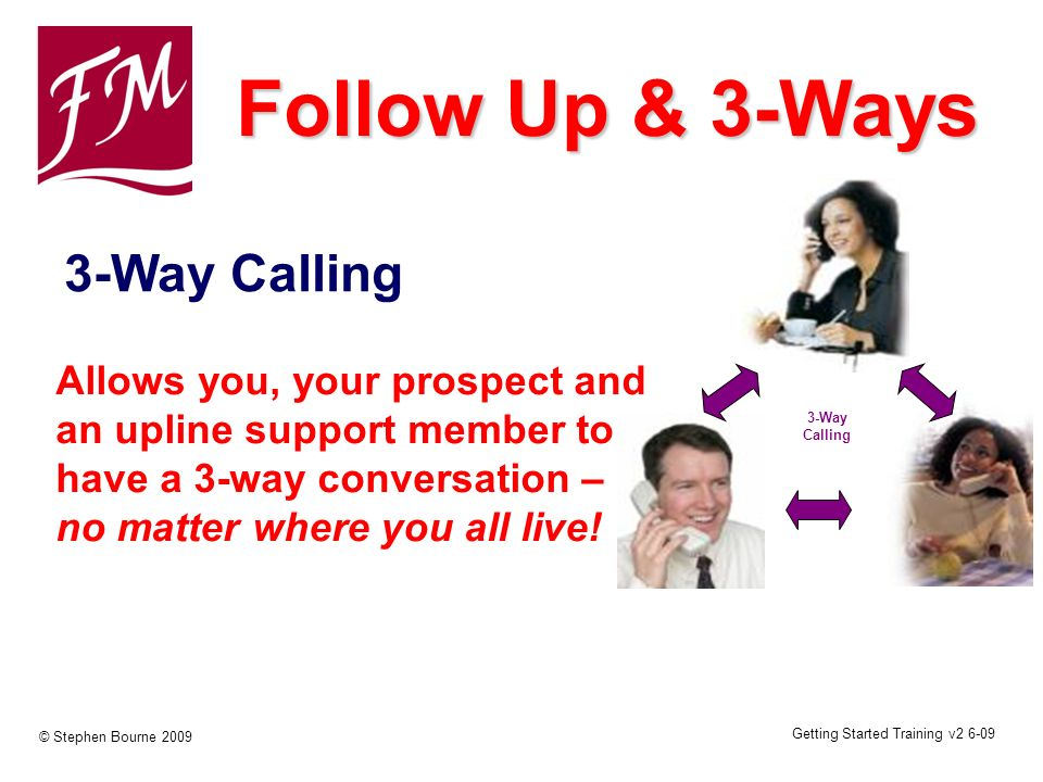Getting Started Training v2 6-09 © Stephen Bourne 2009 3-Way Calling 3-Way Calling Follow Up & 3-Ways Allows you, your prospect and an upline support member to have a 3-way conversation – no matter where you all live!