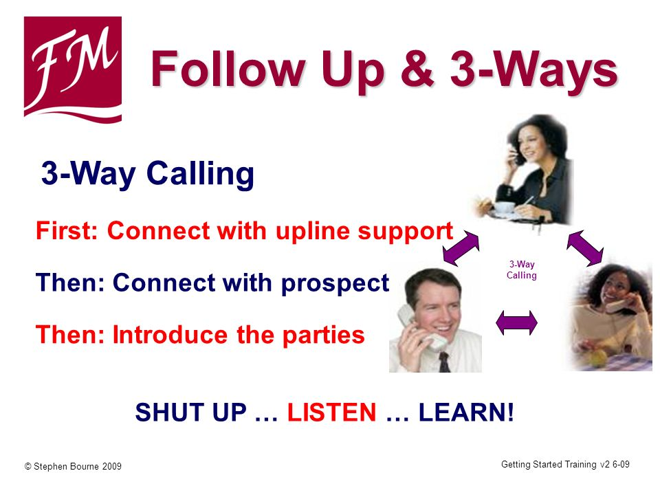 Getting Started Training v2 6-09 © Stephen Bourne 2009 3-Way Calling 3-Way Calling First: Connect with upline support Then: Connect with prospect Then: Introduce the parties SHUT UP … LISTEN … LEARN.