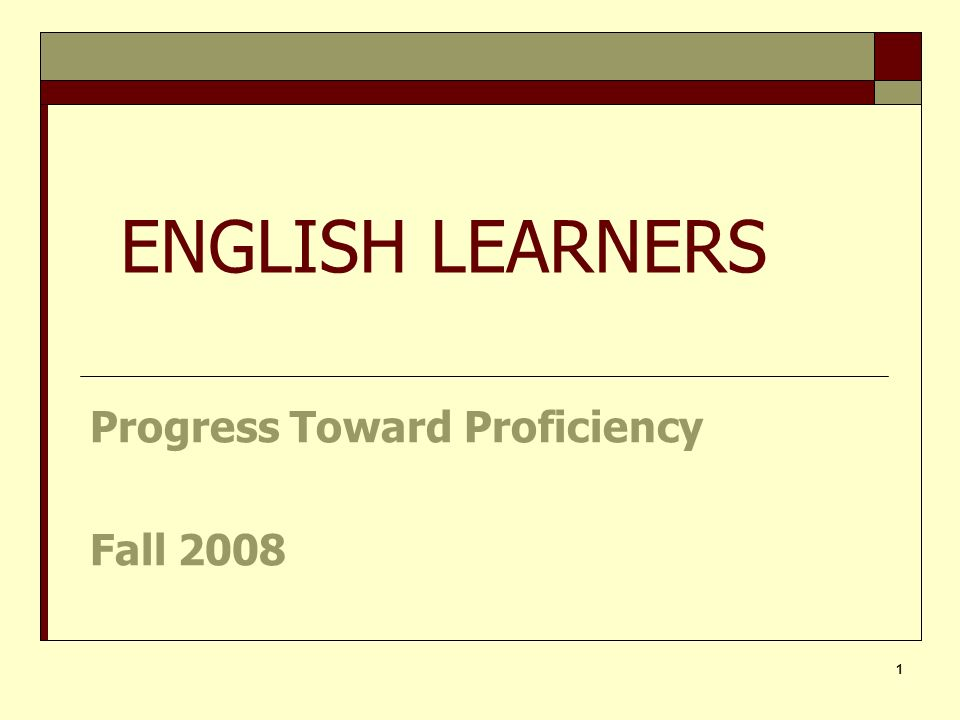 1 Progress Toward Proficiency Fall 2008 ENGLISH LEARNERS