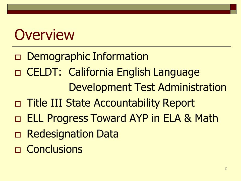 2 Overview Demographic Information CELDT: California English Language Development Test Administration Title III State Accountability Report ELL Progress Toward AYP in ELA & Math Redesignation Data Conclusions