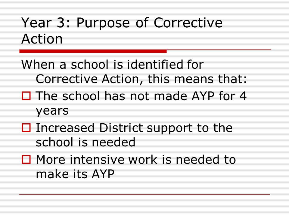 Year 3: Purpose of Corrective Action When a school is identified for Corrective Action, this means that: The school has not made AYP for 4 years Increased District support to the school is needed More intensive work is needed to make its AYP
