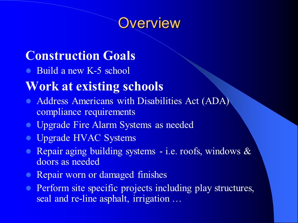 Overview Construction Goals Build a new K-5 school Work at existing schools Address Americans with Disabilities Act (ADA) compliance requirements Upgrade Fire Alarm Systems as needed Upgrade HVAC Systems Repair aging building systems - i.e.