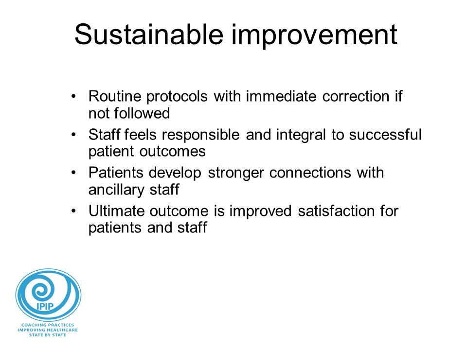 Sustainable improvement Routine protocols with immediate correction if not followed Staff feels responsible and integral to successful patient outcomes Patients develop stronger connections with ancillary staff Ultimate outcome is improved satisfaction for patients and staff