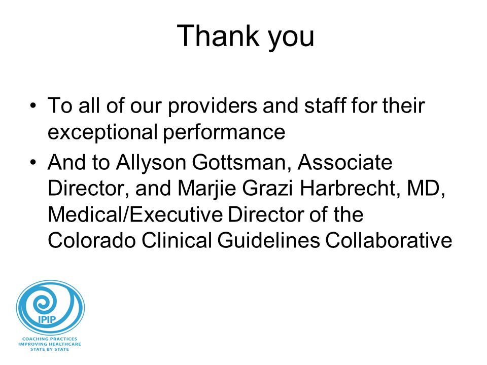 Thank you To all of our providers and staff for their exceptional performance And to Allyson Gottsman, Associate Director, and Marjie Grazi Harbrecht, MD, Medical/Executive Director of the Colorado Clinical Guidelines Collaborative