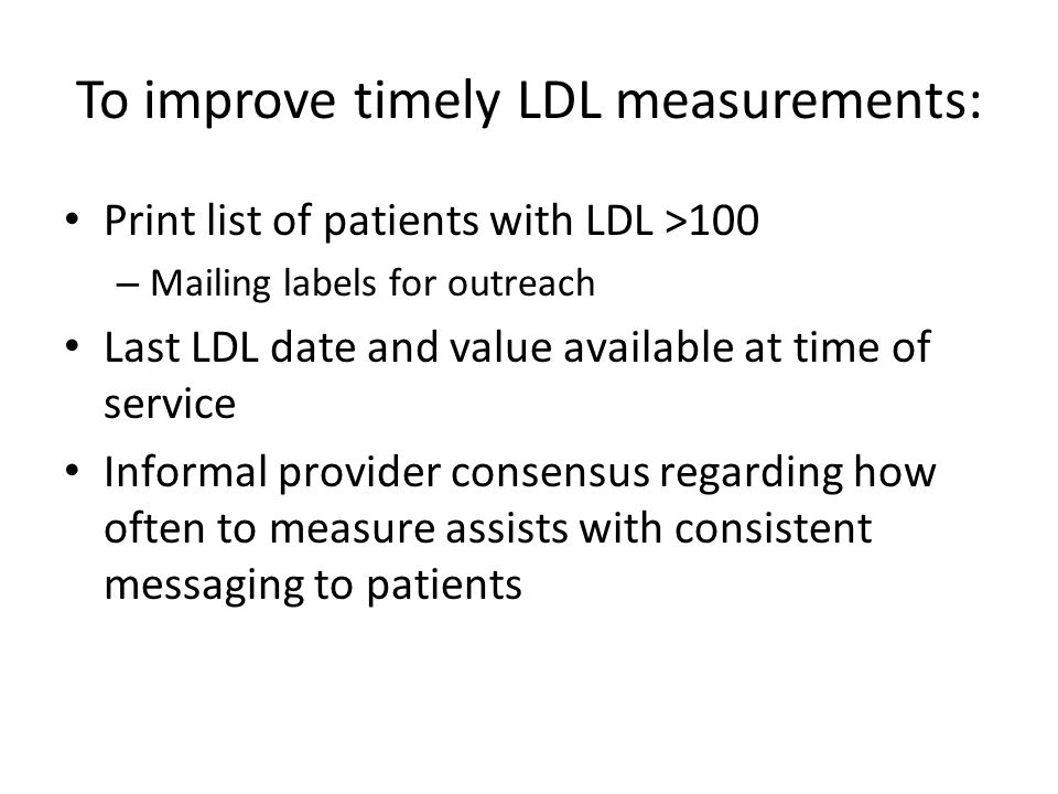 To improve timely LDL measurements: Print list of patients with LDL >100 – Mailing labels for outreach Last LDL date and value available at time of service Informal provider consensus regarding how often to measure assists with consistent messaging to patients