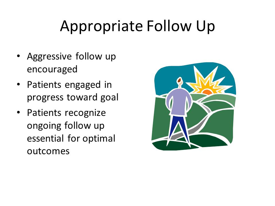 Appropriate Follow Up Aggressive follow up encouraged Patients engaged in progress toward goal Patients recognize ongoing follow up essential for optimal outcomes