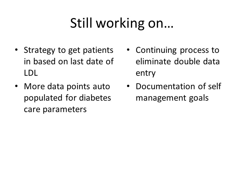 Still working on… Strategy to get patients in based on last date of LDL More data points auto populated for diabetes care parameters Continuing process to eliminate double data entry Documentation of self management goals