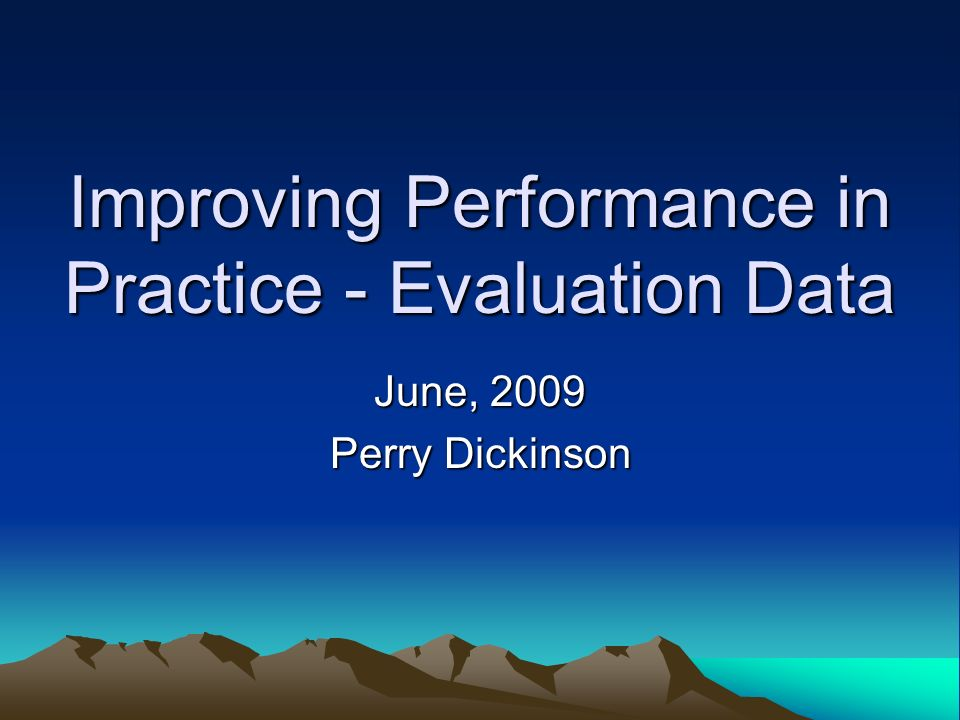 Improving Performance in Practice - Evaluation Data June, 2009 Perry Dickinson