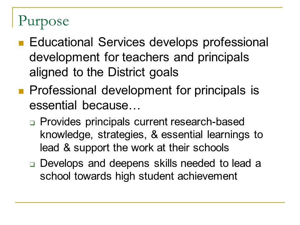 Purpose Educational Services develops professional development for teachers and principals aligned to the District goals Professional development for principals is essential because… Provides principals current research-based knowledge, strategies, & essential learnings to lead & support the work at their schools Develops and deepens skills needed to lead a school towards high student achievement