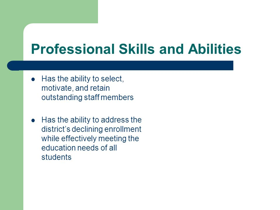 Professional Skills and Abilities Has the ability to select, motivate, and retain outstanding staff members Has the ability to address the districts declining enrollment while effectively meeting the education needs of all students