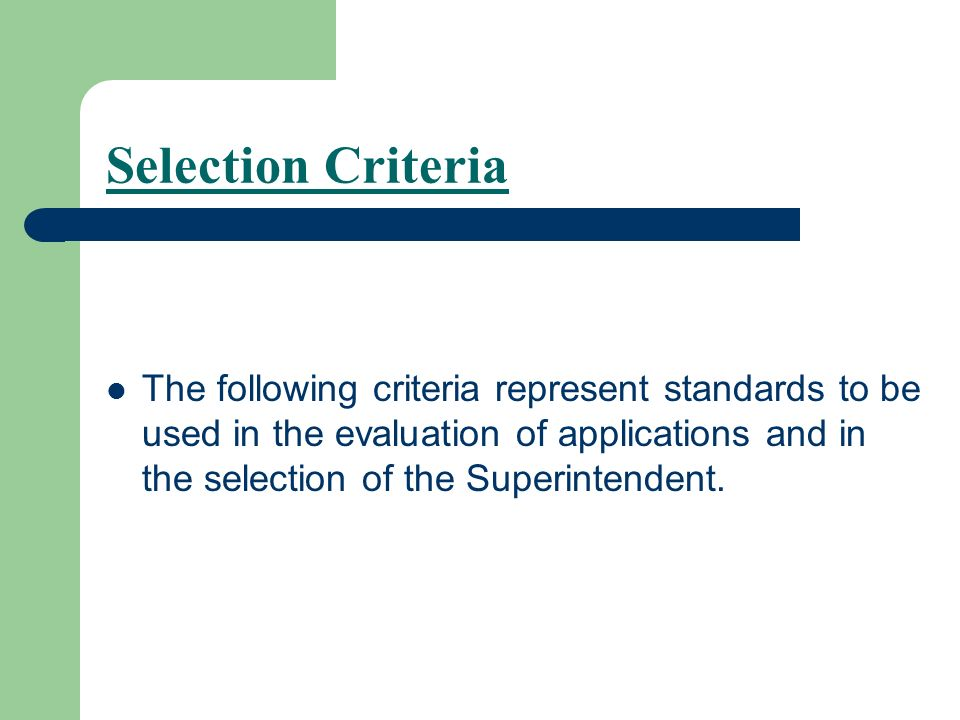 Selection Criteria The following criteria represent standards to be used in the evaluation of applications and in the selection of the Superintendent.