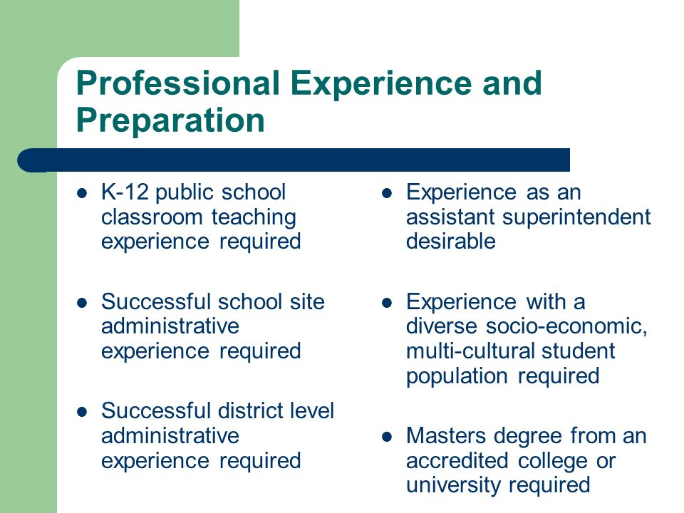 Professional Experience and Preparation K-12 public school classroom teaching experience required Successful school site administrative experience required Successful district level administrative experience required Experience as an assistant superintendent desirable Experience with a diverse socio-economic, multi-cultural student population required Masters degree from an accredited college or university required
