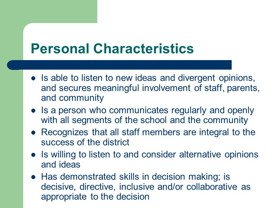 Personal Characteristics Is able to listen to new ideas and divergent opinions, and secures meaningful involvement of staff, parents, and community Is a person who communicates regularly and openly with all segments of the school and the community Recognizes that all staff members are integral to the success of the district Is willing to listen to and consider alternative opinions and ideas Has demonstrated skills in decision making; is decisive, directive, inclusive and/or collaborative as appropriate to the decision