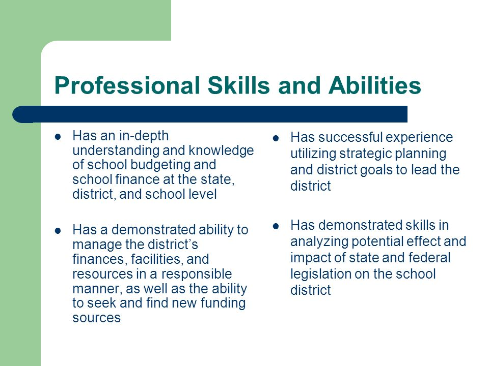 Professional Skills and Abilities Has an in-depth understanding and knowledge of school budgeting and school finance at the state, district, and school level Has a demonstrated ability to manage the districts finances, facilities, and resources in a responsible manner, as well as the ability to seek and find new funding sources Has successful experience utilizing strategic planning and district goals to lead the district Has demonstrated skills in analyzing potential effect and impact of state and federal legislation on the school district