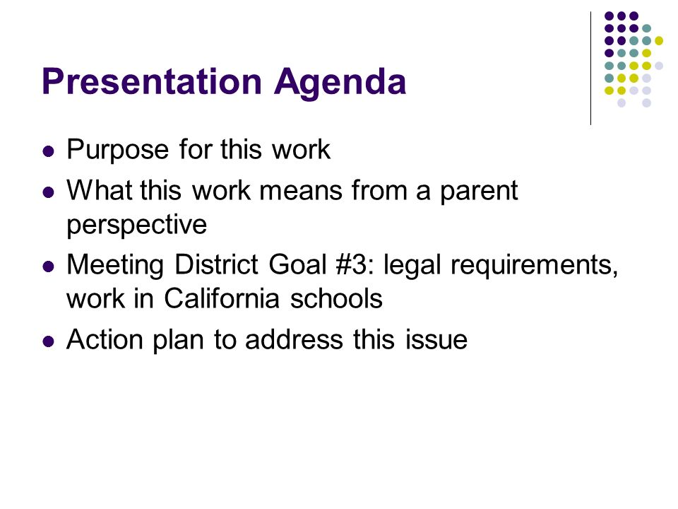 Presentation Agenda Purpose for this work What this work means from a parent perspective Meeting District Goal #3: legal requirements, work in California schools Action plan to address this issue