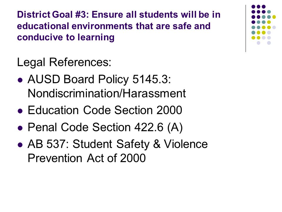 District Goal #3: Ensure all students will be in educational environments that are safe and conducive to learning Legal References: AUSD Board Policy 5145.3: Nondiscrimination/Harassment Education Code Section 2000 Penal Code Section 422.6 (A) AB 537: Student Safety & Violence Prevention Act of 2000