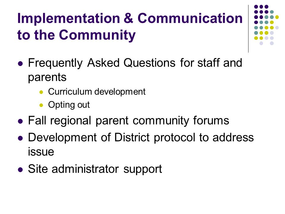 Implementation & Communication to the Community Frequently Asked Questions for staff and parents Curriculum development Opting out Fall regional parent community forums Development of District protocol to address issue Site administrator support