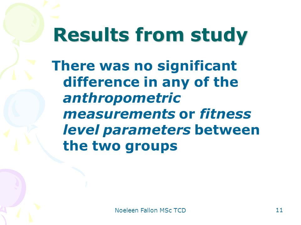 Noeleen Fallon MSc TCD 11 Results from study There was no significant difference in any of the anthropometric measurements or fitness level parameters between the two groups