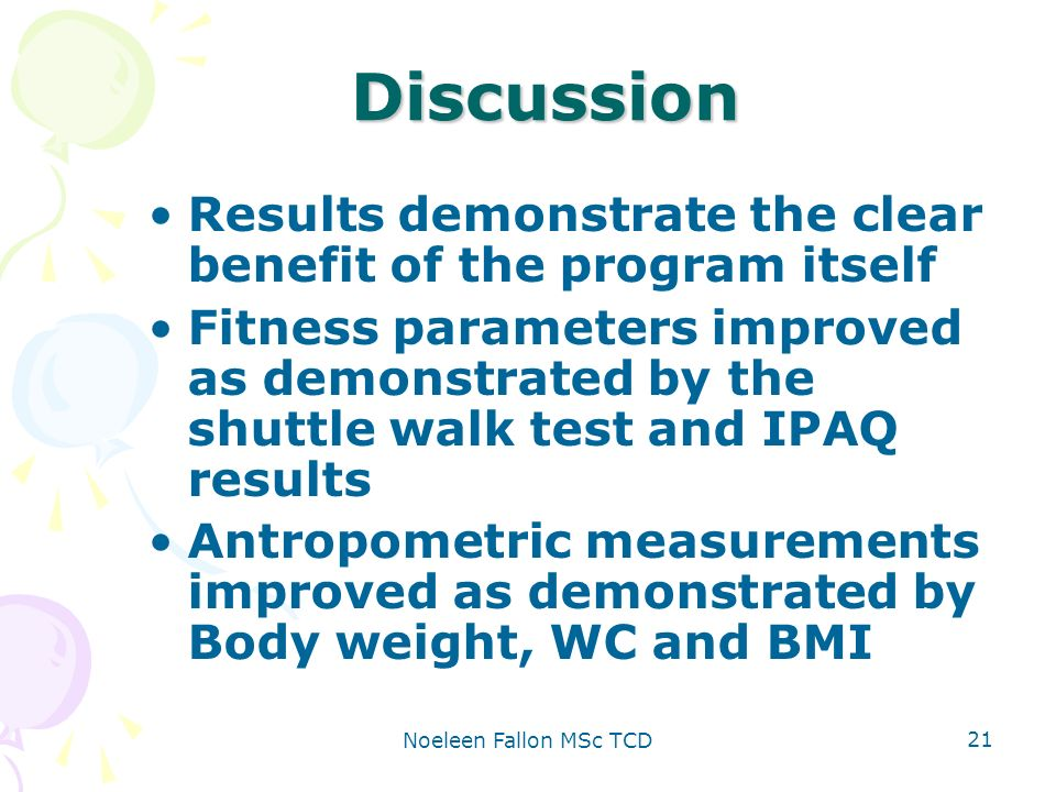 Noeleen Fallon MSc TCD 21 Discussion Results demonstrate the clear benefit of the program itself Fitness parameters improved as demonstrated by the shuttle walk test and IPAQ results Antropometric measurements improved as demonstrated by Body weight, WC and BMI