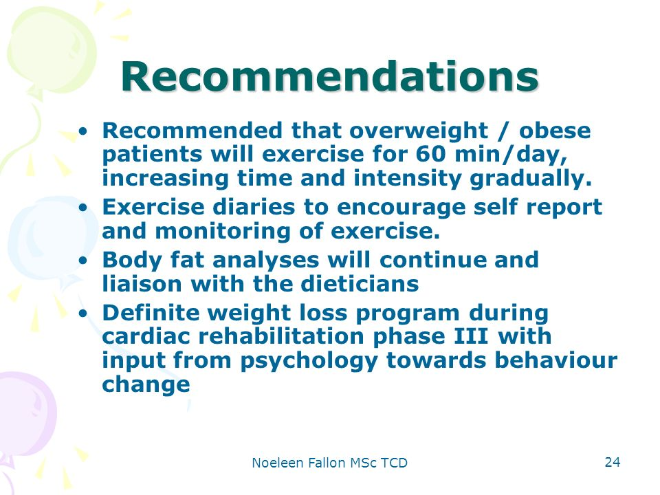 Noeleen Fallon MSc TCD 24 Recommendations Recommended that overweight / obese patients will exercise for 60 min/day, increasing time and intensity gradually.