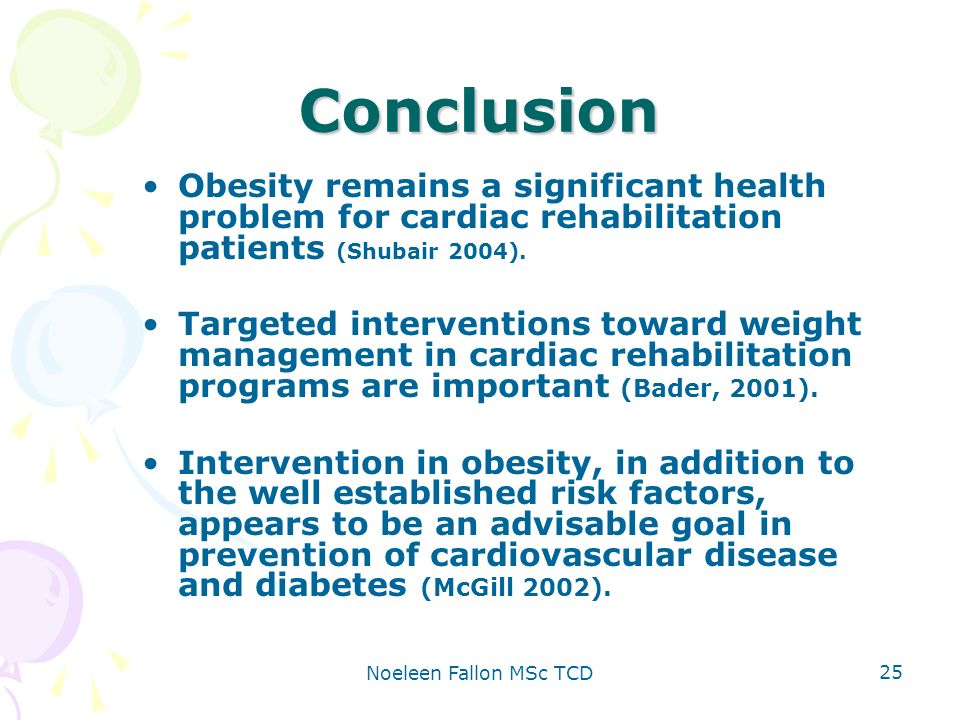 Noeleen Fallon MSc TCD 25 Conclusion Obesity remains a significant health problem for cardiac rehabilitation patients (Shubair 2004).