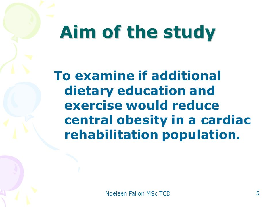 Noeleen Fallon MSc TCD 5 Aim of the study To examine if additional dietary education and exercise would reduce central obesity in a cardiac rehabilitation population.