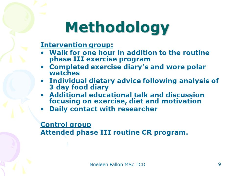Noeleen Fallon MSc TCD 9 Methodology Intervention group: Walk for one hour in addition to the routine phase III exercise program Completed exercise diarys and wore polar watches Individual dietary advice following analysis of 3 day food diary Additional educational talk and discussion focusing on exercise, diet and motivation Daily contact with researcher Control group Attended phase III routine CR program.