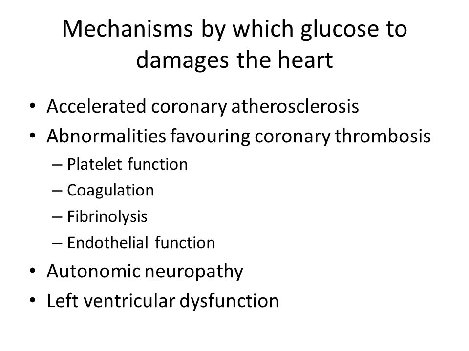 Mechanisms by which glucose to damages the heart Accelerated coronary atherosclerosis Abnormalities favouring coronary thrombosis – Platelet function – Coagulation – Fibrinolysis – Endothelial function Autonomic neuropathy Left ventricular dysfunction