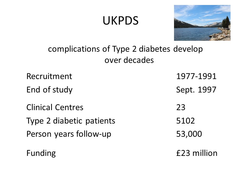 complications of Type 2 diabetes develop over decades Recruitment 1977-1991 End of study Sept.