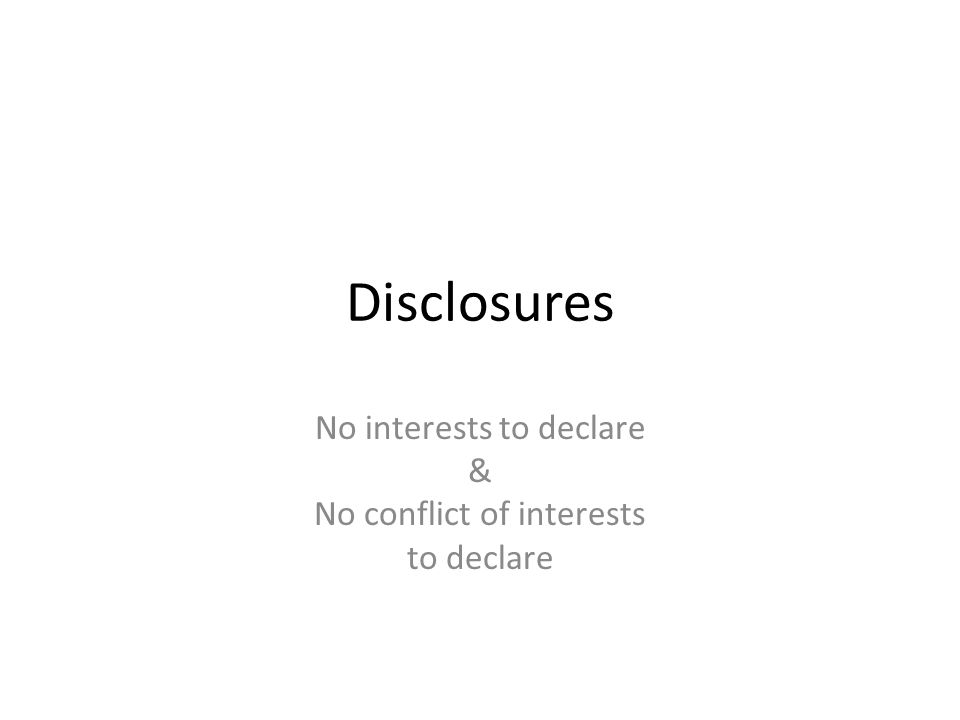 Disclosures No interests to declare & No conflict of interests to declare