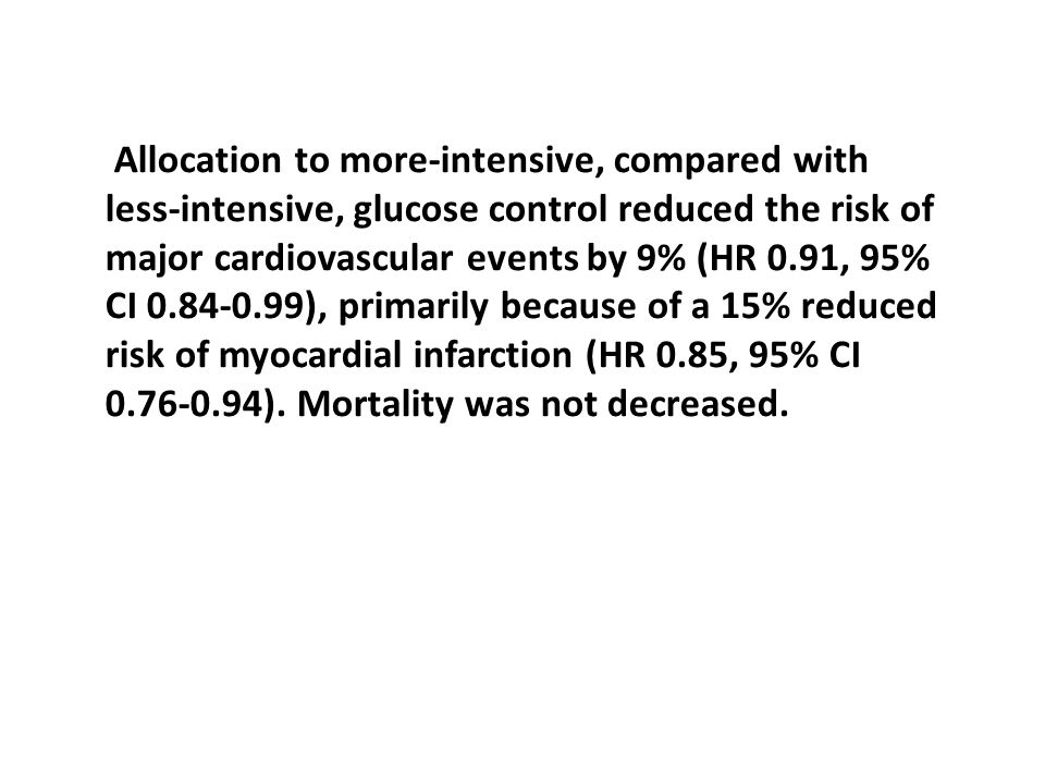 Allocation to more-intensive, compared with less-intensive, glucose control reduced the risk of major cardiovascular events by 9% (HR 0.91, 95% CI 0.84-0.99), primarily because of a 15% reduced risk of myocardial infarction (HR 0.85, 95% CI 0.76-0.94).