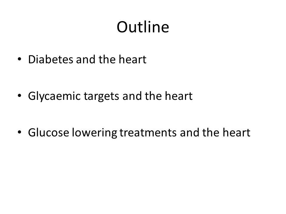 Outline Diabetes and the heart Glycaemic targets and the heart Glucose lowering treatments and the heart