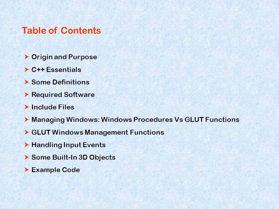 Table of Contents Origin and Purpose C++ Essentials Some Definitions Required Software Include Files Managing Windows: Windows Procedures Vs GLUT Functions GLUT Windows Management Functions Handling Input Events Some Built-In 3D Objects Example Code