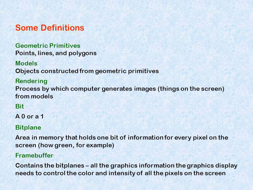 Some Definitions Geometric Primitives Points, lines, and polygons Models Objects constructed from geometric primitives Rendering Process by which computer generates images (things on the screen) from models Bit A 0 or a 1 Bitplane Area in memory that holds one bit of information for every pixel on the screen (how green, for example) Framebuffer Contains the bitplanes – all the graphics information the graphics display needs to control the color and intensity of all the pixels on the screen