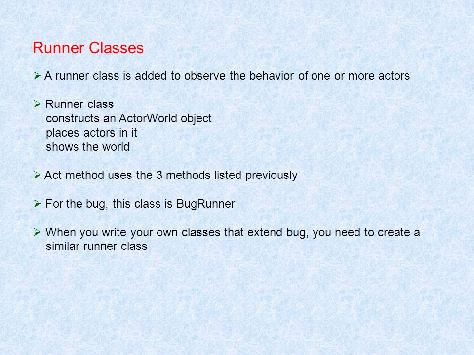 Runner Classes A runner class is added to observe the behavior of one or more actors Runner class constructs an ActorWorld object places actors in it shows the world Act method uses the 3 methods listed previously For the bug, this class is BugRunner When you write your own classes that extend bug, you need to create a similar runner class