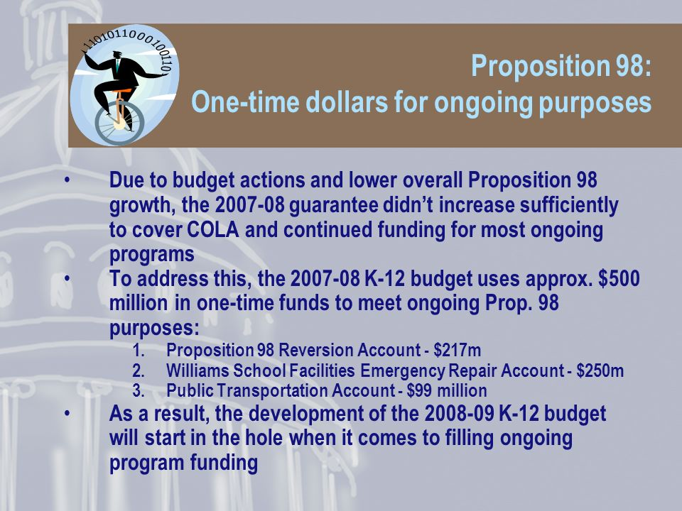 Proposition 98: One-time dollars for ongoing purposes Due to budget actions and lower overall Proposition 98 growth, the 2007-08 guarantee didnt increase sufficiently to cover COLA and continued funding for most ongoing programs To address this, the 2007-08 K-12 budget uses approx.