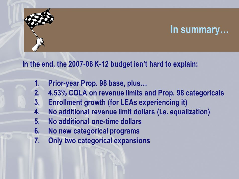 In summary… In the end, the 2007-08 K-12 budget isnt hard to explain: 1.Prior-year Prop.