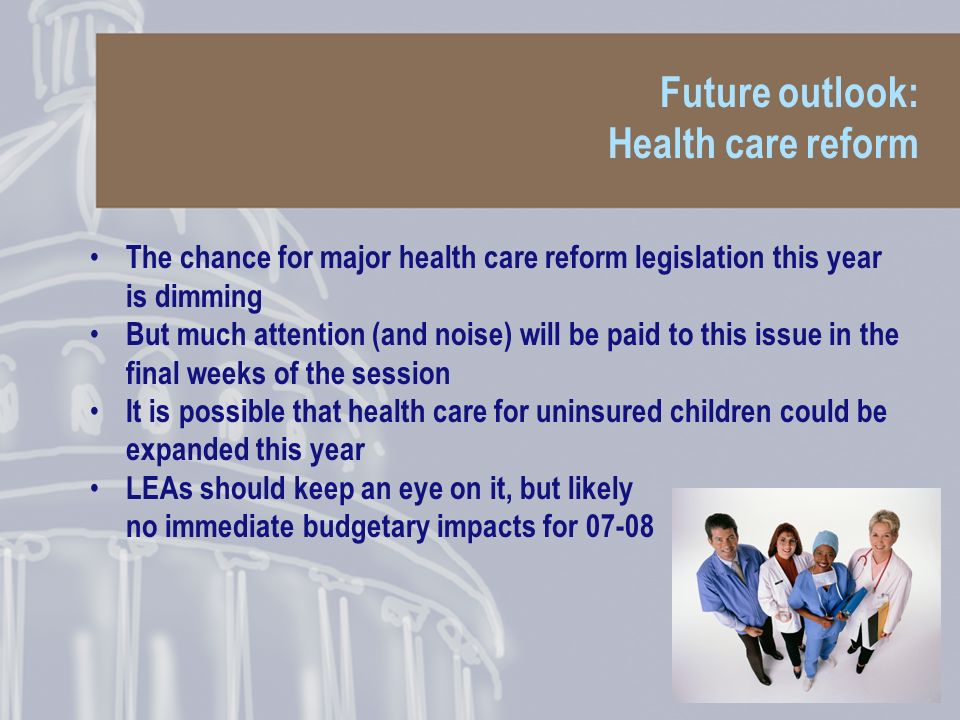 Future outlook: Health care reform The chance for major health care reform legislation this year is dimming But much attention (and noise) will be paid to this issue in the final weeks of the session It is possible that health care for uninsured children could be expanded this year LEAs should keep an eye on it, but likely no immediate budgetary impacts for 07-08