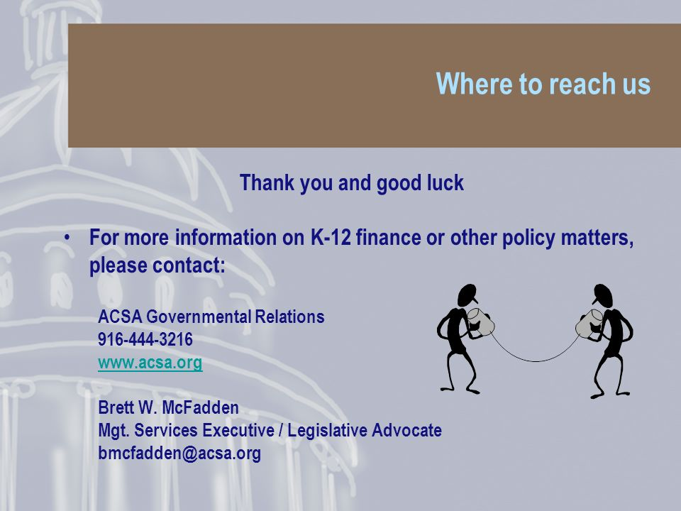 Where to reach us Thank you and good luck For more information on K-12 finance or other policy matters, please contact: ACSA Governmental Relations 916-444-3216 www.acsa.org Brett W.
