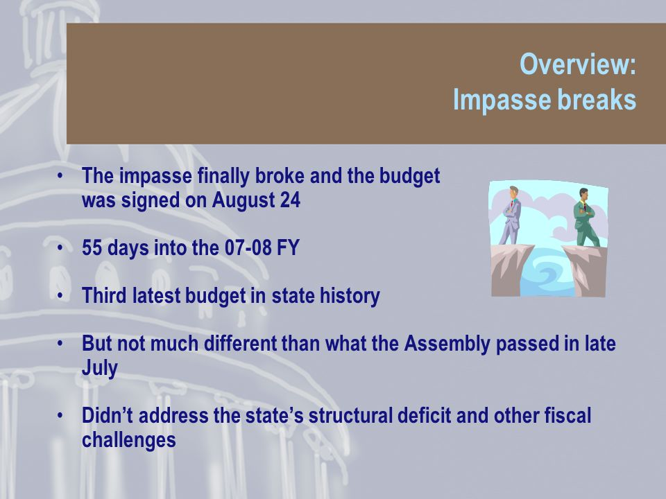 Overview: Impasse breaks The impasse finally broke and the budget was signed on August 24 55 days into the 07-08 FY Third latest budget in state history But not much different than what the Assembly passed in late July Didnt address the states structural deficit and other fiscal challenges