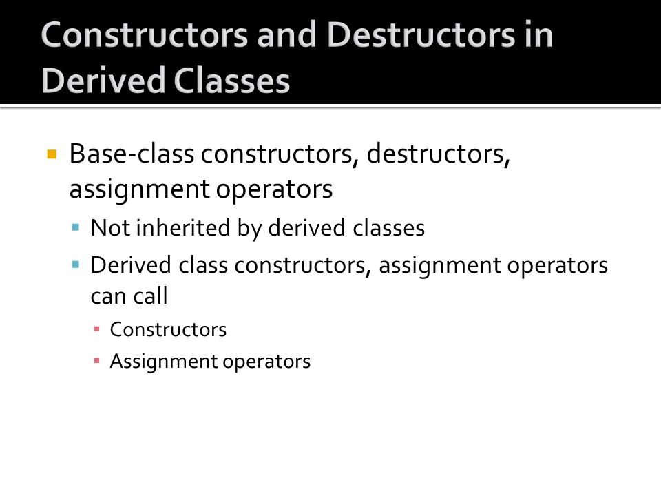 Base-class constructors, destructors, assignment operators Not inherited by derived classes Derived class constructors, assignment operators can call Constructors Assignment operators