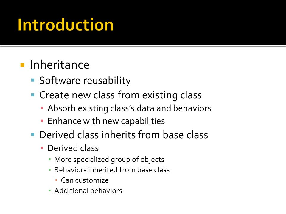 Inheritance Software reusability Create new class from existing class Absorb existing classs data and behaviors Enhance with new capabilities Derived class inherits from base class Derived class More specialized group of objects Behaviors inherited from base class Can customize Additional behaviors