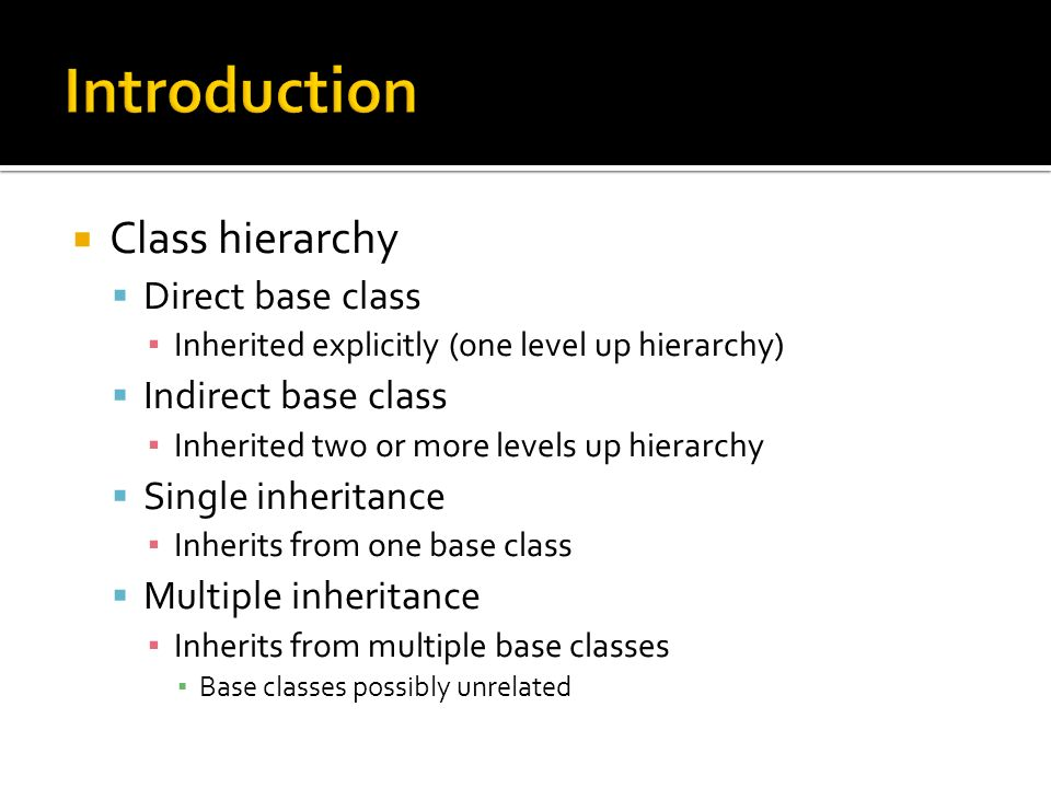 Class hierarchy Direct base class Inherited explicitly (one level up hierarchy) Indirect base class Inherited two or more levels up hierarchy Single inheritance Inherits from one base class Multiple inheritance Inherits from multiple base classes Base classes possibly unrelated