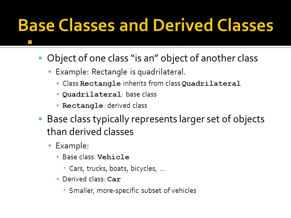 Base classes and derived classes Object of one class is an object of another class Example: Rectangle is quadrilateral.