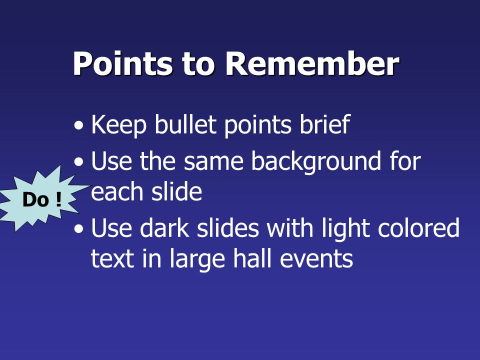 Points to Remember Limit each slide to 1 idea Limit each bullet point to only a few words to avoid long sentences that go on and on.